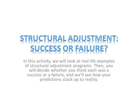 In this activity, we will look at real life examples of structural adjustment programs. Then, you will decide whether you think each was a success or a.