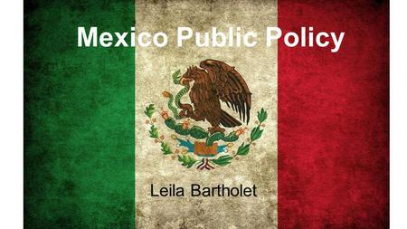 "Mexico Public Policy Leila Bartholet. Overview Economic ReformsHuman Rights/Corruption -""Mexican Miracle"" -In prisons, journalism, and in general - De."