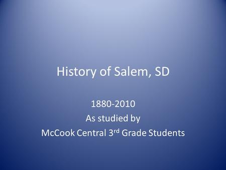 History of Salem, SD 1880-2010 As studied by McCook Central 3 rd Grade Students.