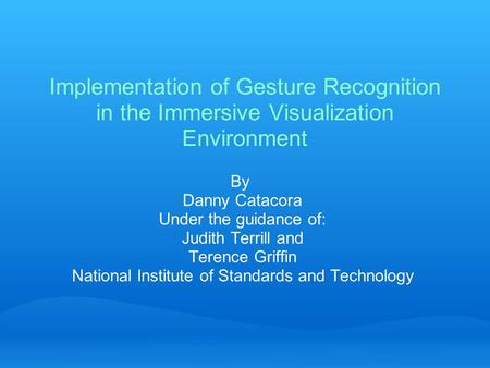 Implementation of Gesture Recognition in the Immersive Visualization Environment By Danny Catacora Under the guidance of: Judith Terrill and Terence Griffin.