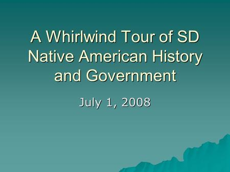 A Whirlwind Tour of SD Native American History and Government July 1, 2008.