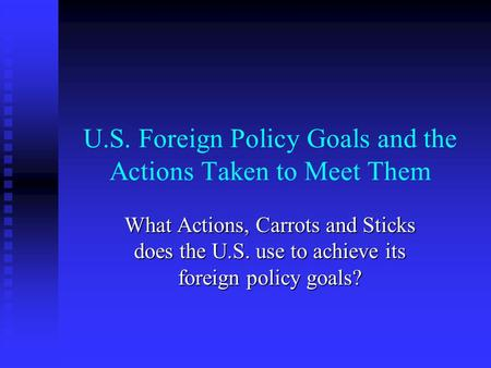 U.S. Foreign Policy Goals and the Actions Taken to Meet Them What Actions, Carrots and Sticks does the U.S. use to achieve its foreign policy goals?