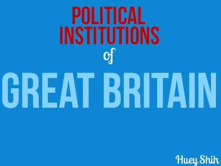 Of Political Institutions GREAT BRITAIN Huey Shih.