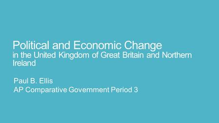Political and Economic Change in the United Kingdom of Great Britain and Northern Ireland Paul B. Ellis AP Comparative Government Period 3.