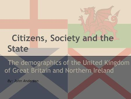 Citizens, Society and the State The demographics of the United Kingdom of Great Britain and Northern Ireland By: John Anderson.