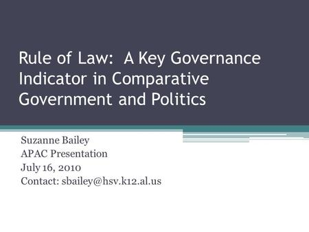Rule of Law: A Key Governance Indicator in Comparative Government and Politics Suzanne Bailey APAC Presentation July 16, 2010 Contact: