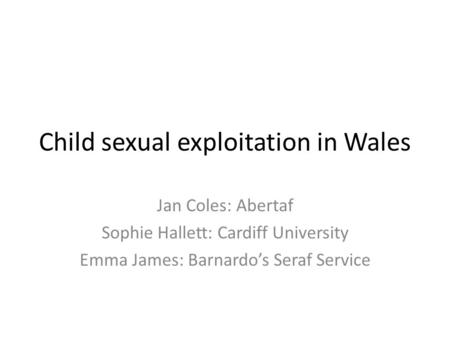 Child sexual exploitation in Wales Jan Coles: Abertaf Sophie Hallett: Cardiff University Emma James: Barnardo's Seraf Service.