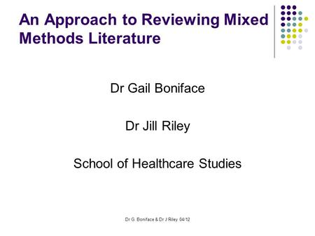 An Approach to Reviewing Mixed Methods Literature Dr Gail Boniface Dr Jill Riley School of Healthcare Studies Dr G. Boniface & Dr J Riley 04/12.