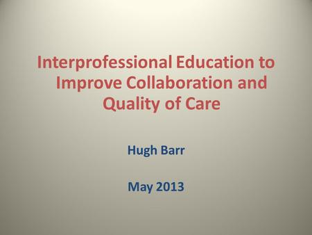 Interprofessional Education to Improve Collaboration and Quality of Care Hugh Barr May 2013.