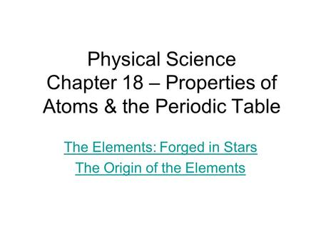 Physical Science Chapter 18 – Properties of Atoms & the Periodic Table The Elements: Forged in Stars The Origin of the Elements.