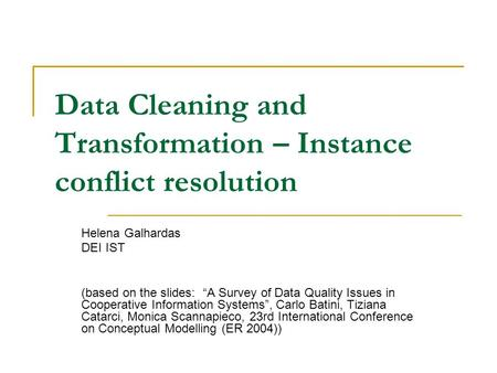 "Data Cleaning and Transformation – Instance conflict resolution Helena Galhardas DEI IST (based on the slides: ""A Survey of Data Quality Issues in Cooperative."