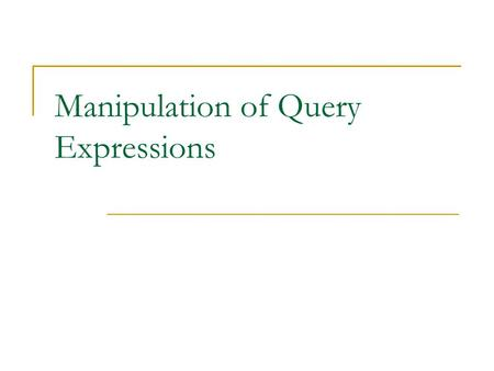 Manipulation of Query Expressions. Outline Query unfolding Query containment and equivalence Answering queries using views.