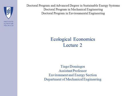 Ecological Economics Lecture 2 Tiago Domingos Assistant Professor Environment and Energy Section Department of Mechanical Engineering Doctoral Program.