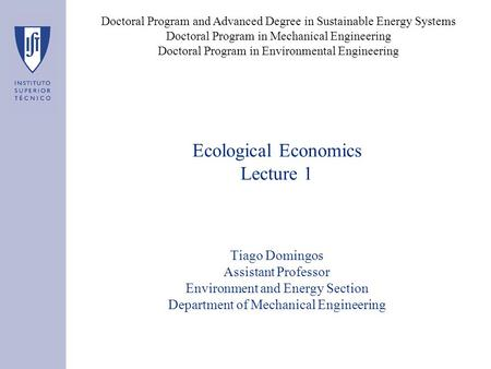 Ecological Economics Lecture 1 Tiago Domingos Assistant Professor Environment and Energy Section Department of Mechanical Engineering Doctoral Program.
