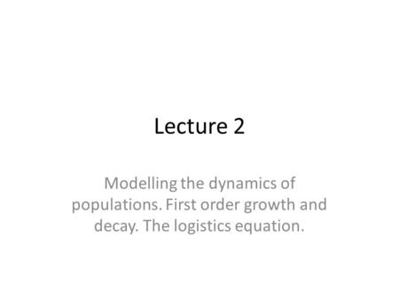 Lecture 2 Modelling the dynamics of populations. First order growth and decay. The logistics equation.
