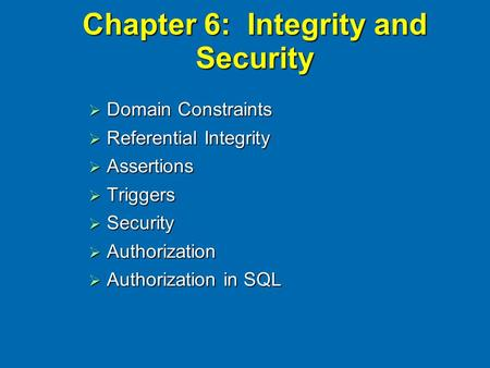 Chapter 6: Integrity and Security  Domain Constraints  Referential Integrity  Assertions  Triggers  Security  Authorization  Authorization in SQL.
