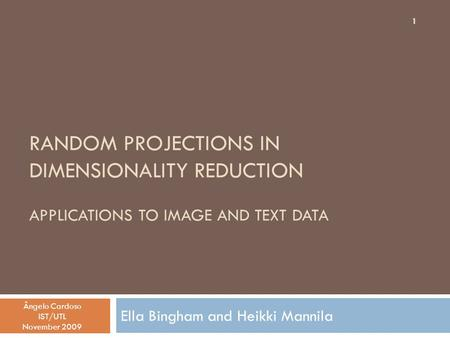 RANDOM PROJECTIONS IN DIMENSIONALITY REDUCTION APPLICATIONS TO IMAGE AND TEXT DATA Ella Bingham and Heikki Mannila Ângelo Cardoso IST/UTL November 2009.