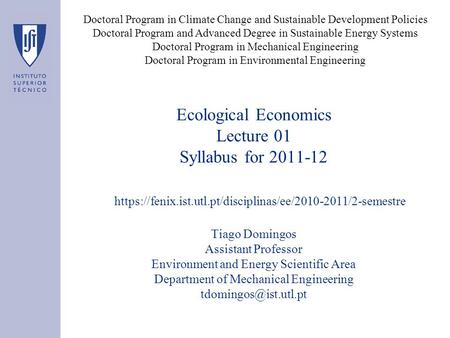 Ecological Economics Lecture 01 Syllabus for 2011-12 Tiago Domingos Assistant Professor Environment and Energy Scientific Area Department of Mechanical.