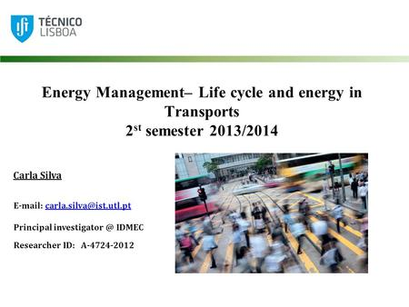 Energy Management– Life cycle and energy in Transports 2 st semester 2013/2014 Carla Silva   Principal.