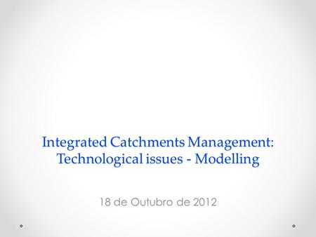Integrated Catchments Management: Technological issues - Modelling 18 de Outubro de 2012.