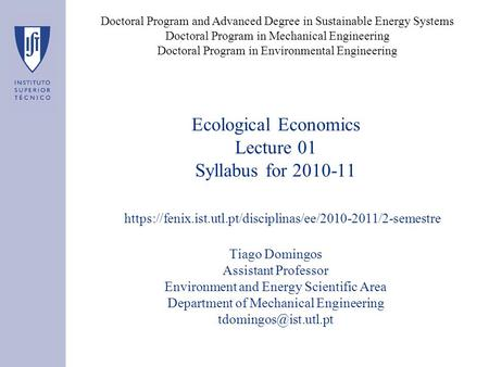 Ecological Economics Lecture 01 Syllabus for 2010-11 Tiago Domingos Assistant Professor Environment and Energy Scientific Area Department of Mechanical.