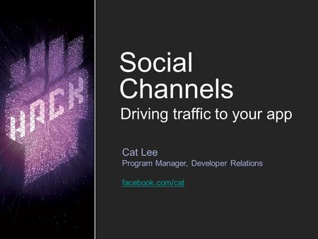 Social Channels Cat Lee Program Manager, Developer Relations facebook.com/cat Driving traffic to your app.