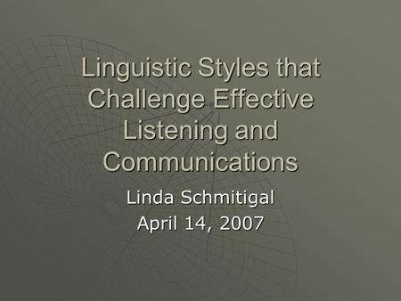 Linguistic Styles that Challenge Effective Listening and Communications Linda Schmitigal April 14, 2007.