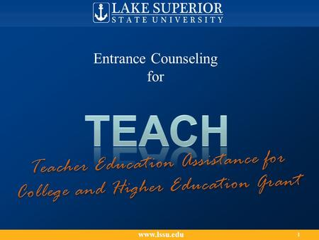 Www.lssu.edu 1 Entrance Counseling for. This counseling session explains: The Teacher Education Assistance for College and Higher Education (TEACH) Grant.