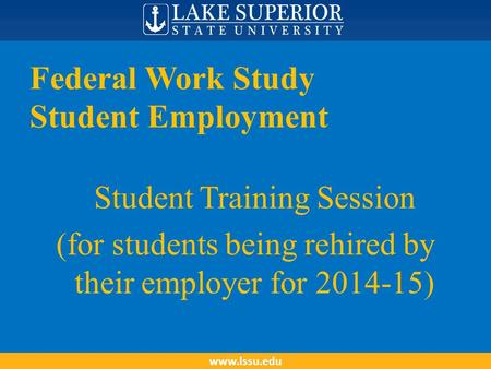 Federal Work Study Student Employment Student Training Session (for students being rehired by their employer for 2014-15) www.lssu.edu.