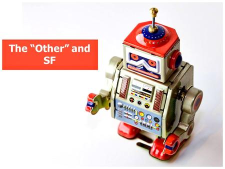 "The ""Other"" and SF. Defining the ""Other"" ""The Other is an individual who is perceived by the group as not belonging, as being different in some fundamental."