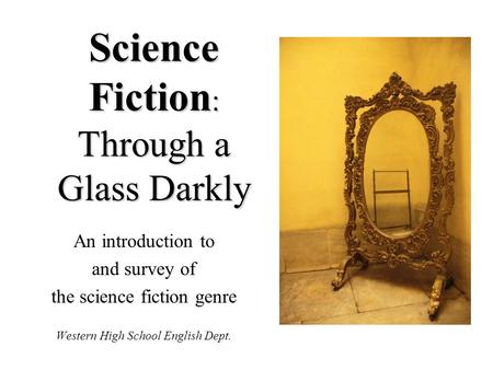 Science Fiction : Through a Glass Darkly An introduction to and survey of the science fiction genre Western High School English Dept.