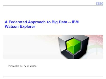 A Federated Approach to Big Data -- IBM Watson Explorer Presented by: Ken Holmes.