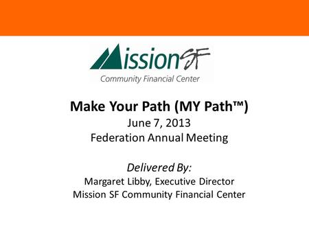 Make Your Path (MY Path™) June 7, 2013 Federation Annual Meeting Delivered By: Margaret Libby, Executive Director Mission SF Community Financial Center.