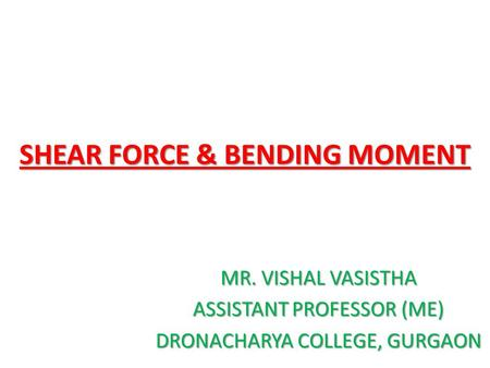 SHEAR FORCE & BENDING MOMENT MR. VISHAL VASISTHA ASSISTANT PROFESSOR (ME) DRONACHARYA COLLEGE, GURGAON.