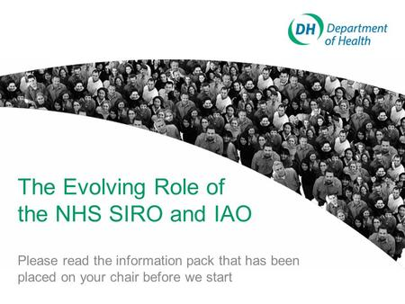 The Evolving Role of the NHS SIRO and IAO Please read the information pack that has been placed on your chair before we start.