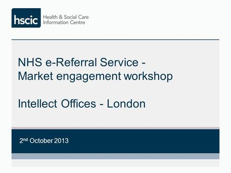 NHS e-Referral Service - Market engagement workshop Intellect Offices - London 2 nd October 2013.