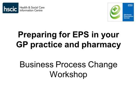 Preparing for EPS in your GP practice and pharmacy Business Process Change Workshop.