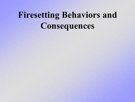 Firesetting Behaviors and Consequences. What we will learn today We will talk about two ways that fires start - intentionally or not intentionally - and.