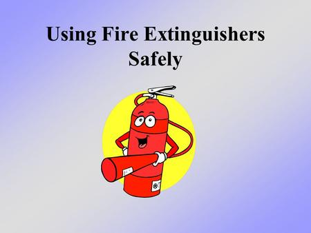 Using Fire Extinguishers Safely. What we will learn today We will talk about different types of fire extinguishers, how to use them safely, and in what.