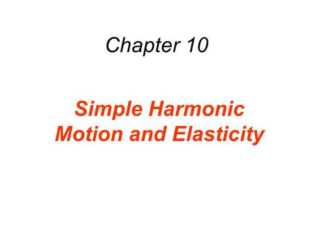 Chapter 10 Simple Harmonic Motion and Elasticity.