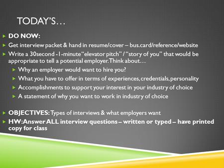 "TODAY'S…  DO NOW:  Get interview packet & hand in resume/cover – bus.card/reference/website  Write a 30second -1-minute ""elevator pitch"" / ""story of."