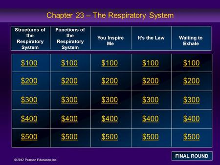 © 2012 Pearson Education, Inc. Chapter 23 – The Respiratory System $100 $200 $300 $400 $500 $100$100$100 $200 $300 $400 $500 Structures of the Respiratory.