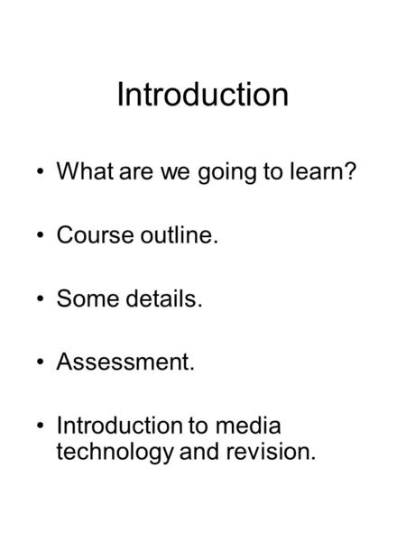 Introduction What are we going to learn? Course outline. Some details. Assessment. Introduction to media technology and revision.