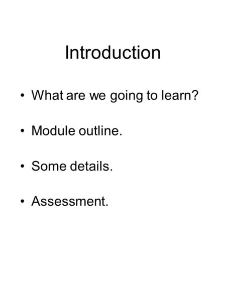 Introduction What are we going to learn? Module outline. Some details. Assessment.