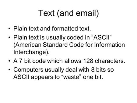 "Text (and email) Plain text and formatted text. Plain text is usually coded in ""ASCII"" (American Standard Code for Information Interchange). A 7 bit code."