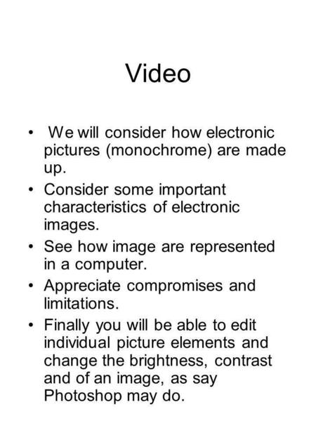 Video We will consider how electronic pictures (monochrome) are made up. Consider some important characteristics of electronic images. See how image are.