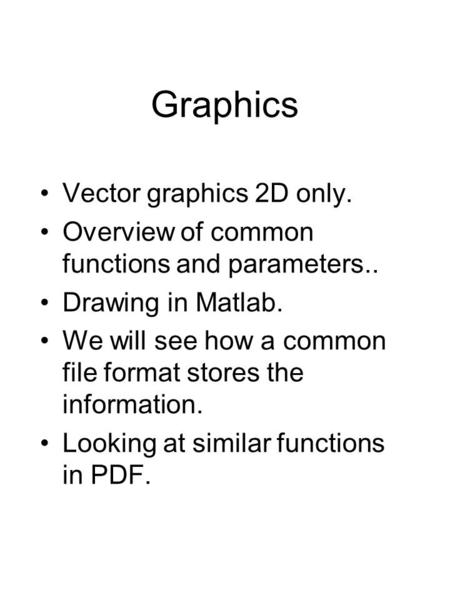 Graphics Vector graphics 2D only. Overview of common functions and parameters.. Drawing in Matlab. We will see how a common file format stores the information.