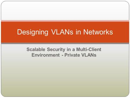 Scalable Security in a Multi-Client Environment - Private VLANs Designing VLANs in Networks.