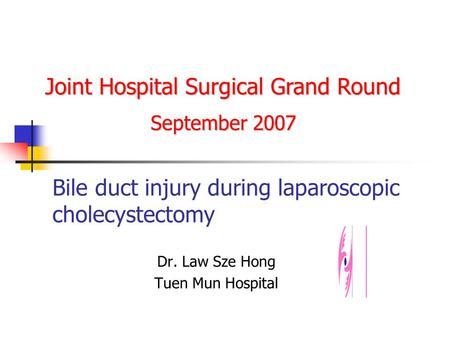 Bile duct injury during laparoscopic cholecystectomy Dr. Law Sze Hong Tuen Mun Hospital Joint Hospital Surgical Grand Round September 2007.