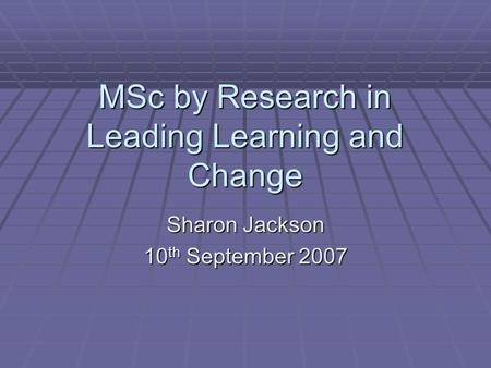 MSc by Research in Leading Learning and Change Sharon Jackson 10 th September 2007.